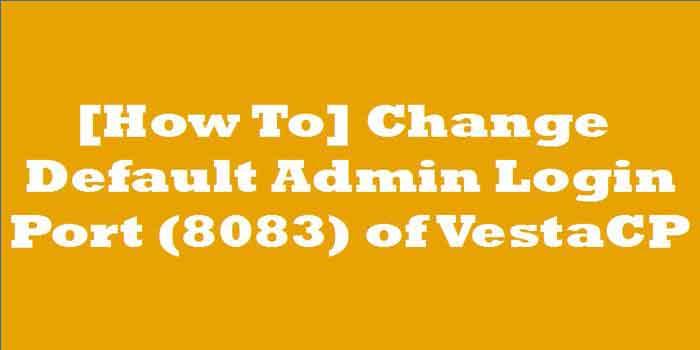 [How To] Change Default Admin Login Port(8083) of VestaCP?