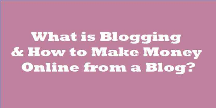What is Blogging & How to Make Money Online from a Blog?